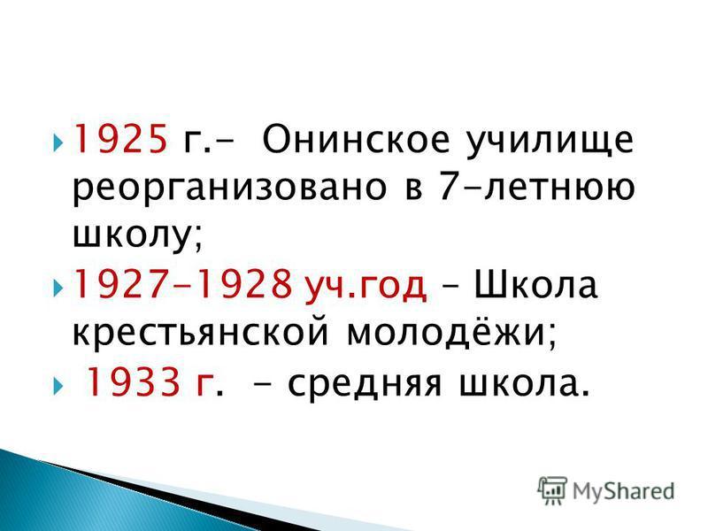 1925 г.- Онинское училище реорганизовано в 7-летнюю школу; 1927-1928 уч.год – Школа крестьянской молодёжи; 1933 г. - средняя школа.