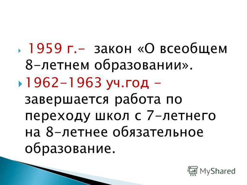 1959 г.- закон «О всеобщем 8-летнем образовании». 1962-1963 уч.год - завершается работа по переходу школ с 7-летнего на 8-летнее обязательное образование.