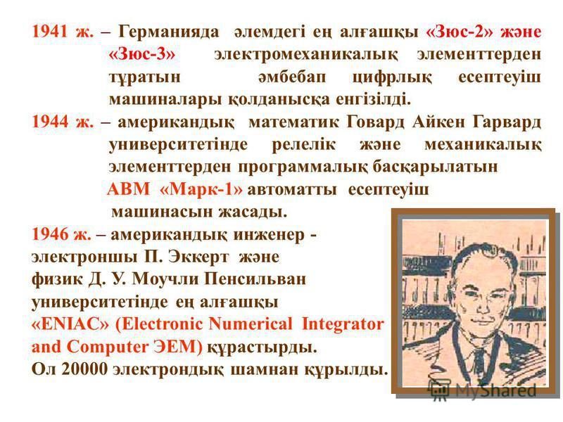 1936 г. – неміс инженер-кибернетигі К.Зюс әмбебап автоматты цифрлық машинасын жасау жұмыстарын бастады. 1938 ж. – американдық математик және инженер Клод Шеннон Бульдік алгебраны, екілік кодтауды және, релелі- контактылы схемаларды байланыстырып, қаз