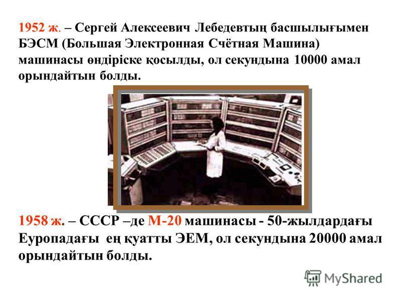 1949 ж. – Кембридж университетінде профессор М. Уилкстың басшылығымен әлемде ең алғашқы программалар мен деректер жадында сақталған есептеуіш машинасы ЭДСАК құрылды. 1949 ж. – Дж. фон Нейманның басшылығымен MANIAC (Mathematical Analyzer Numerical Int