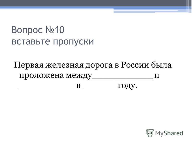 Вопрос 10 вставьте пропуски Первая железная дорога в России была проложена между___________ и __________ в ______ году.
