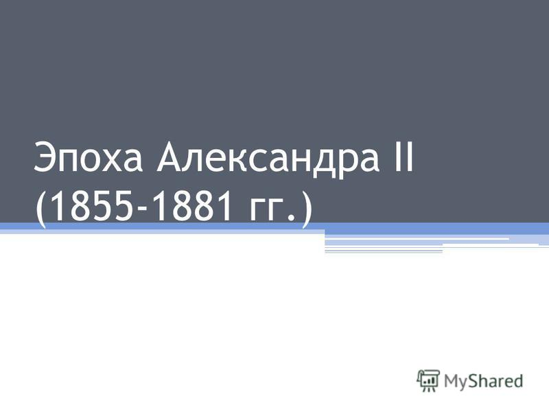 Эпоха Александра II (1855-1881 гг.)