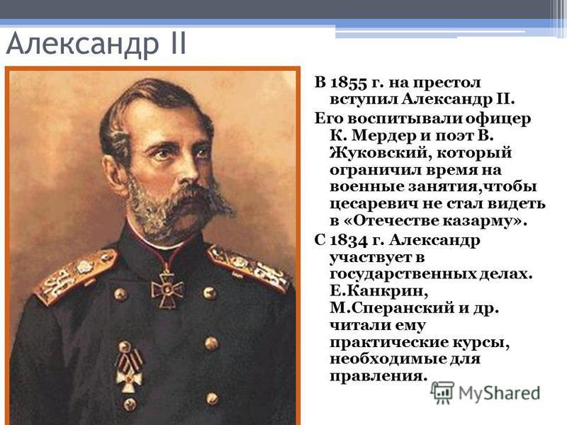 Александр II В 1855 г. на престол вступил Александр II. Его воспитывали офицер К. Мердер и поэт В. Жуковский, который ограничил время на военные занятия,чтобы цесаревич не стал видеть в «Отечестве казарму». С 1834 г. Александр участвует в государстве