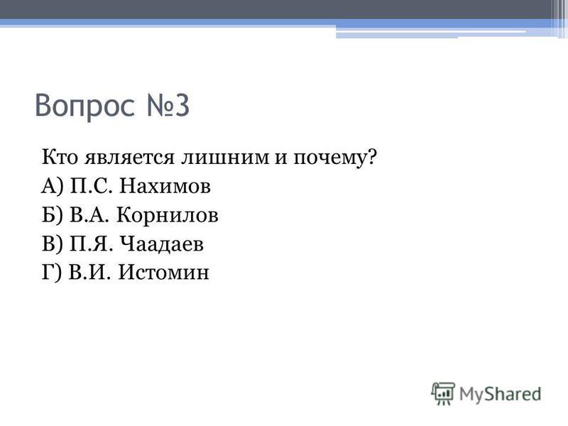 Вопрос 3 Кто является лишним и почему? А) П.С. Нахимов Б) В.А. Корнилов В) П.Я. Чаадаев Г) В.И. Истомин