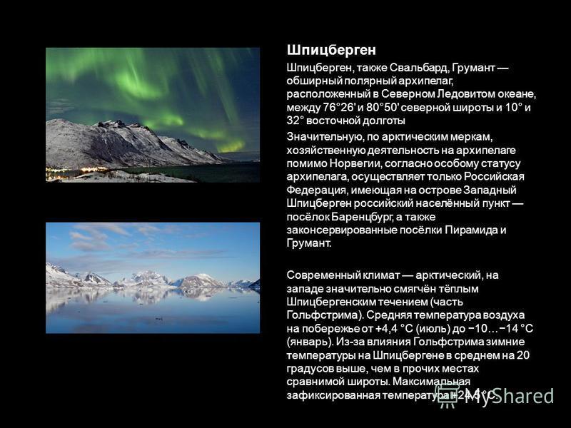 Шпицберген Шпицберген, также Свальбард, Грумант обширный полярный архипелаг, расположенный в Северном Ледовитом океане, между 76°26' и 80°50' северной широты и 10° и 32° восточной долготы Значительную, по арктическим меркам, хозяйственную деятельност
