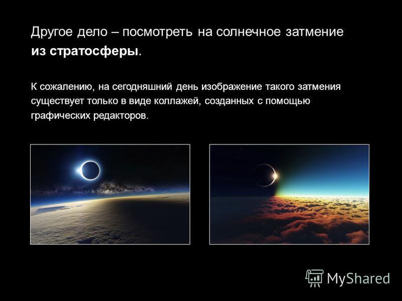 Другое дело – посмотреть на солнечное затмение из стратосферы. К сожалению, на сегодняшний день изображение такого затмения существует только в виде коллажей, созданных с помощью графических редакторов.