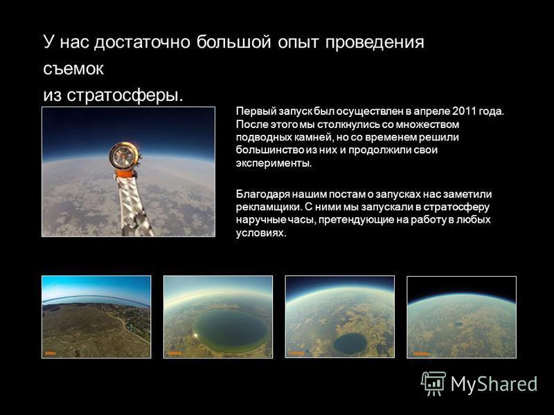 У нас достаточно большой опыт проведения съемок из стратосферы. Первый запуск был осуществлен в апреле 2011 года. После этого мы столкнулись со множеством подводных камней, но со временем решили большинство из них и продолжили свои эксперименты. Благ