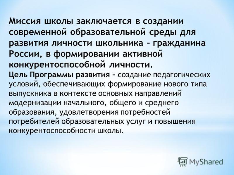 Миссия школы заключается в создании современной образовательной среды для развития личности школьника – гражданина России, в формировании активной конкурентоспособной личности. Цель Программы развития – создание педагогических условий, обеспечивающих