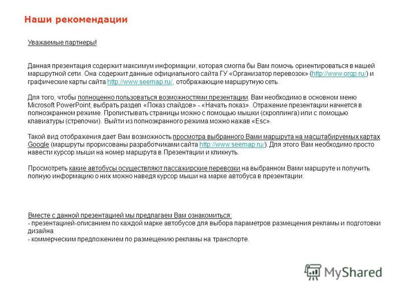 Наши рекомендации Уважаемые партнеры! Данная презентация содержит максимум информации, которая смогла бы Вам помочь ориентироваться в нашей маршрутной сети. Она содержит данные официального сайта ГУ «Организатор перевозок» (http://www.orgp.ru/) и гра