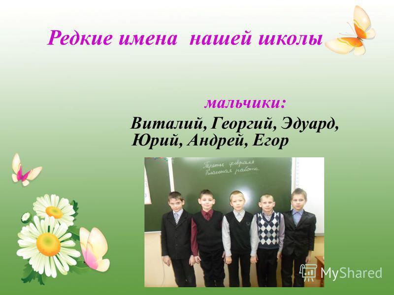 Редкие имена нашей школы мальчики: Виталий, Георгий, Эдуард, Юрий, Андрей, Егор