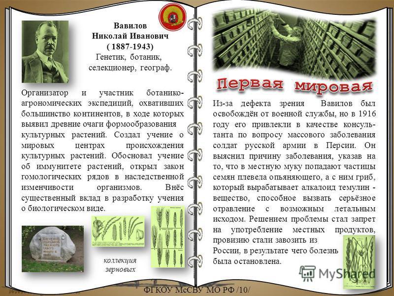Вавилов Николай Иванович ( 1887-1943) Генетик, ботаник, селекционер, географ. Организатор и участник ботанико- агрономических экспедиций, охвативших большинство континентов, в ходе которых выявил древние очаги формообразования культурных растений. Со