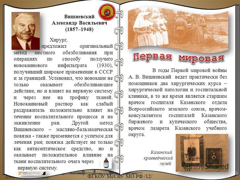 Вишневский Александр Васильевич (1857–1948) Хирург, предложил оригинальный метод местного обезболивания при операциях по способу ползучего новокаинового инфильтрата (1930), получивший широкое применение в СССР и за границей. Установил, что новокаин н