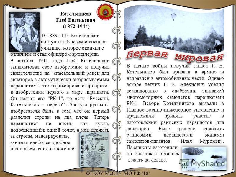 Котельников Глеб Евгеньевич (1872-1944) В 1889 г. Г.Е. Котельников поступил в Киевское военное училище, которое окончил с отличием и стал офицером артиллерии. 9 ноября 1911 года Глеб Котельников запатентовал свое изобретение и получил свидетельство н