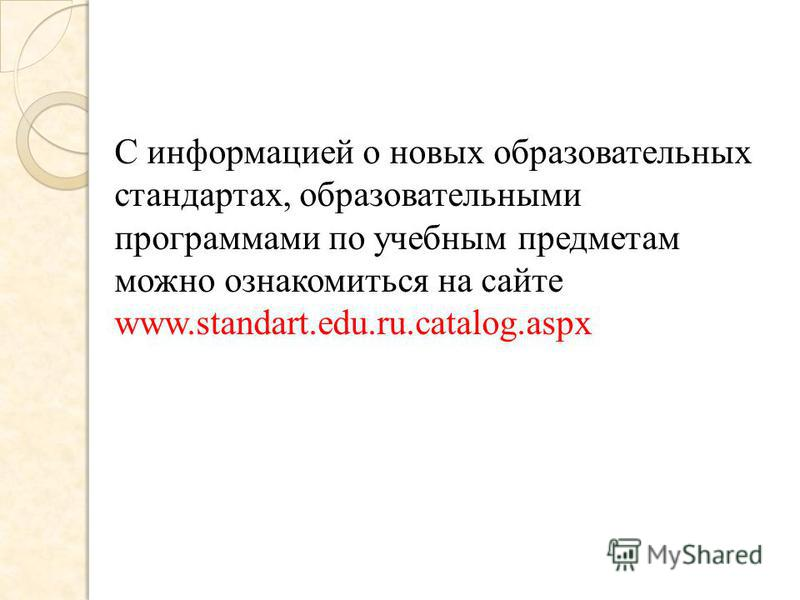 С информацией о новых образовательных стандартах, образовательными программами по учебным предметам можно ознакомиться на сайте www.standart.edu.ru.catalog.aspx