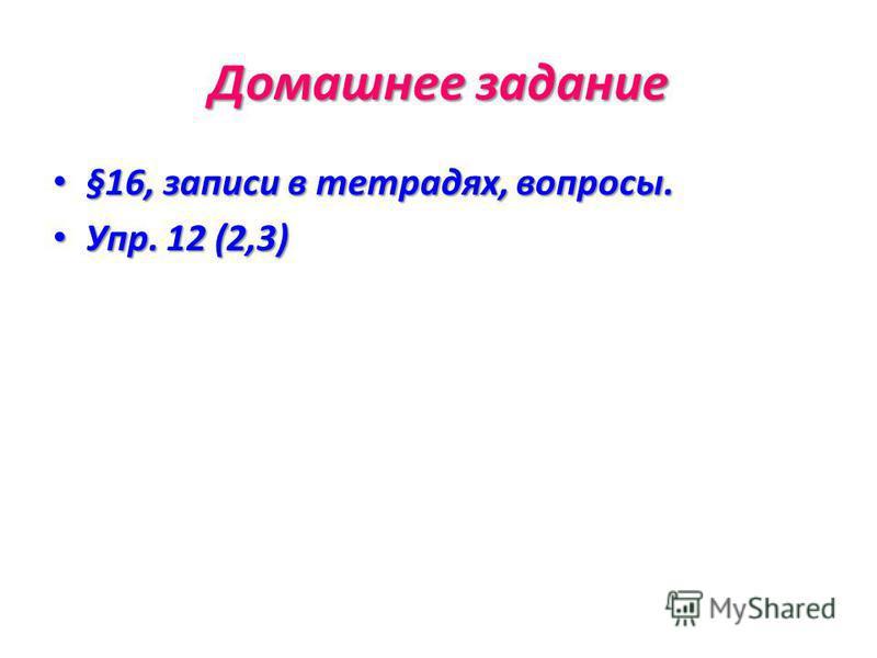Домашнее задание §16, записи в тетрадях, вопросы. §16, записи в тетрадях, вопросы. Упр. 12 (2,3) Упр. 12 (2,3)