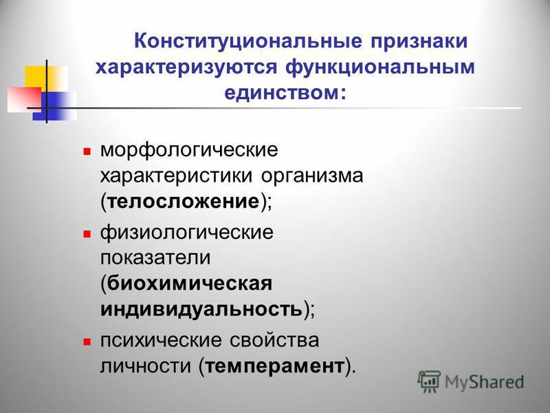 Конституциональные признаки характеризуются функциональным единством: морфологические характеристики организма (телосложение); физиологические показатели (биохимическая индивидуальность); психические свойства личности (темперамент).