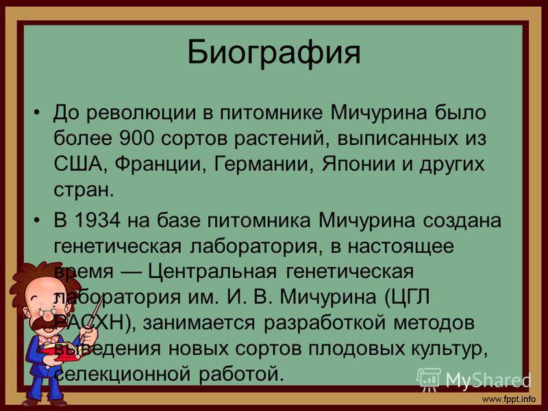 Биография До революции в питомнике Мичурина было более 900 сортов растений, выписанных из США, Франции, Германии, Японии и других стран. В 1934 на базе питомника Мичурина создана генетическая лаборатория, в настоящее время Центральная генетическая ла