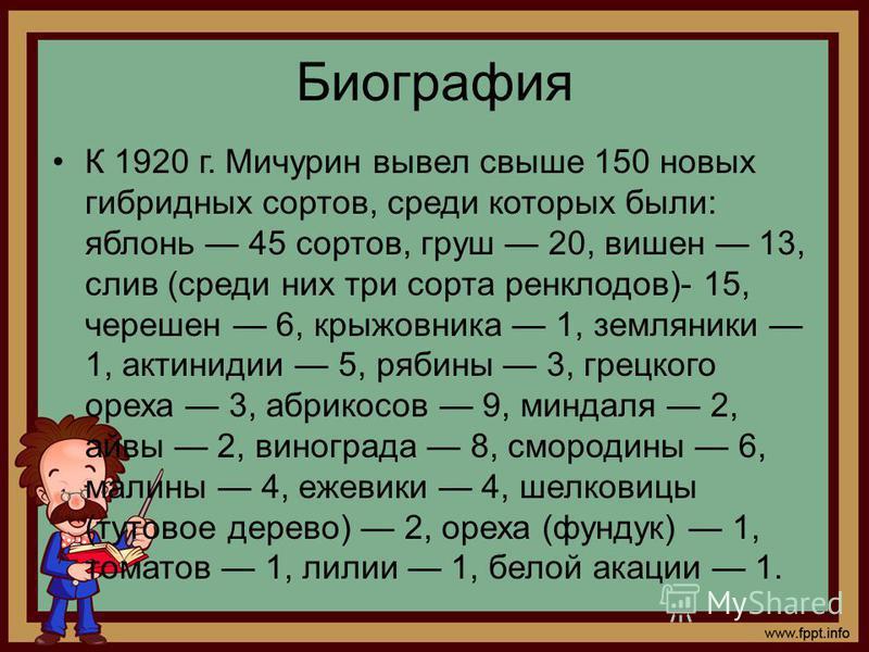 Биография К 1920 г. Мичурин вывел свыше 150 новых гибридных сортов, среди которых были: яблонь 45 сортов, груш 20, вишен 13, слив (среди них три сорта ренклодов)- 15, черешен 6, крыжовника 1, земляники 1, актинидии 5, рябины 3, грецкого ореха 3, абри