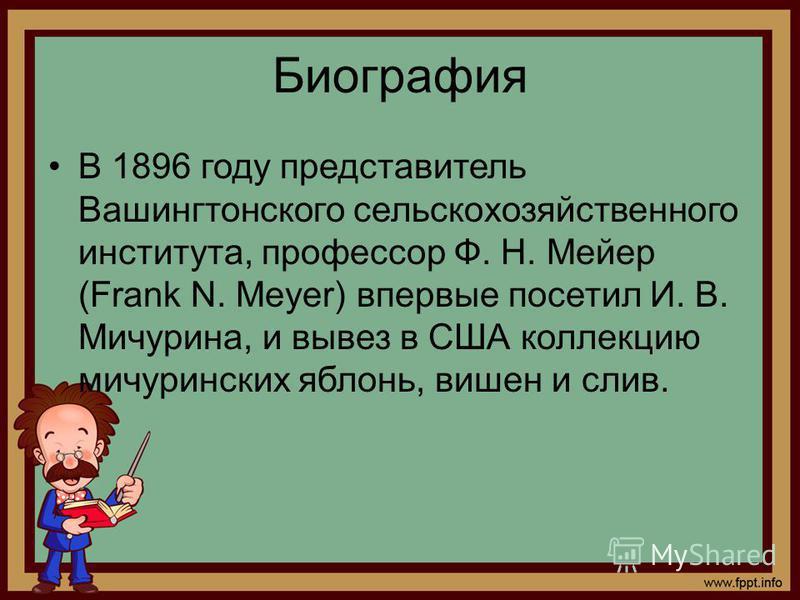 Биография В 1896 году представитель Вашингтонского сельскохозяйственного института, профессор Ф. Н. Мейер (Frank N. Meyer) впервые посетил И. В. Мичурина, и вывез в США коллекцию мичуринских яблонь, вишен и слив.