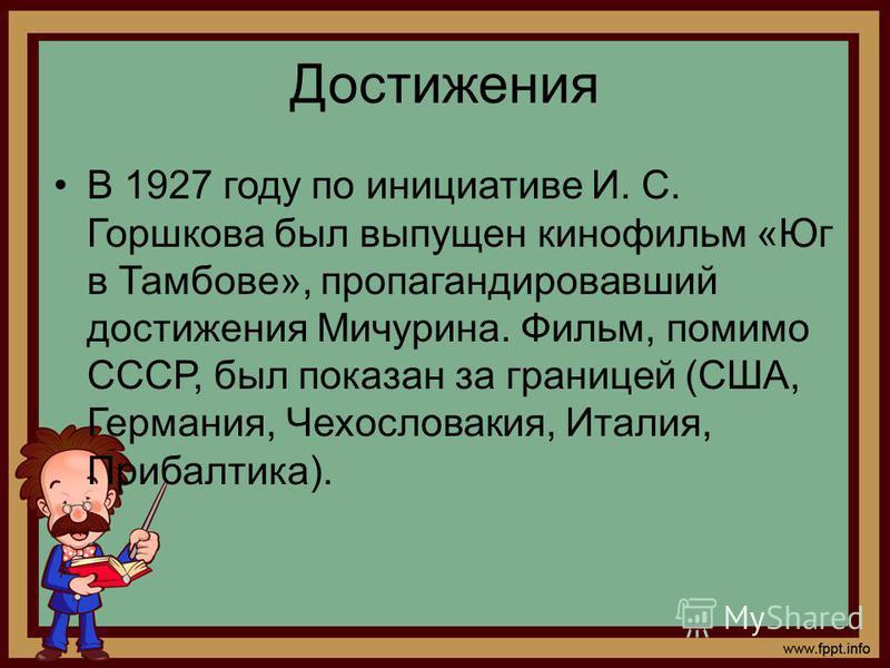 Достижения В 1927 году по инициативе И. С. Горшкова был выпущен кинофильм «Юг в Тамбове», пропагандировавший достижения Мичурина. Фильм, помимо СССР, был показан за границей (США, Германия, Чехословакия, Италия, Прибалтика).