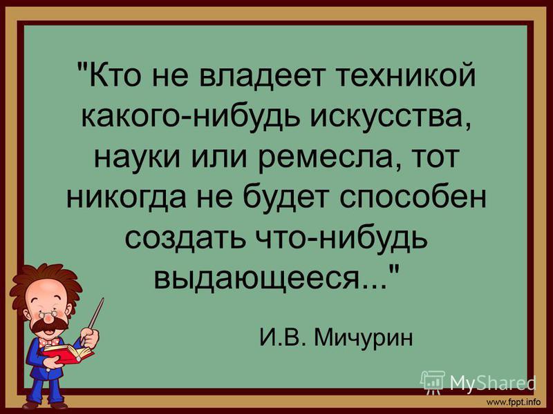 Кто не владеет техникой какого-нибудь искусства, науки или ремесла, тот никогда не будет способен создать что-нибудь выдающееся... И.В. Мичурин