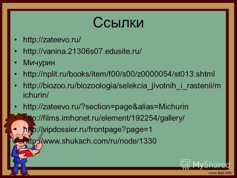 Ссылки http://zateevo.ru/ http://vanina.21306s07.edusite.ru/ Мичурин http://nplit.ru/books/item/f00/s00/z0000054/st013. shtml http://biozoo.ru/biozoologia/selekcia_jivotnih_i_rastenii/m ichurin/ http://zateevo.ru/?section=page&alias=Michurin http://f