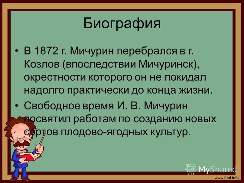 Биография В 1872 г. Мичурин перебрался в г. Козлов (впоследствии Мичуринск), окрестности которого он не покидал надолго практически до конца жизни. Свободное время И. В. Мичурин посвятил работам по созданию новых сортов плодово-ягодных культур.