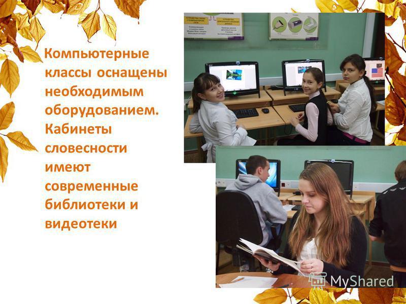 Компьютерные классы оснащены необходимым оборудованием. Кабинеты словесности имеют современные библиотеки и видеотеки