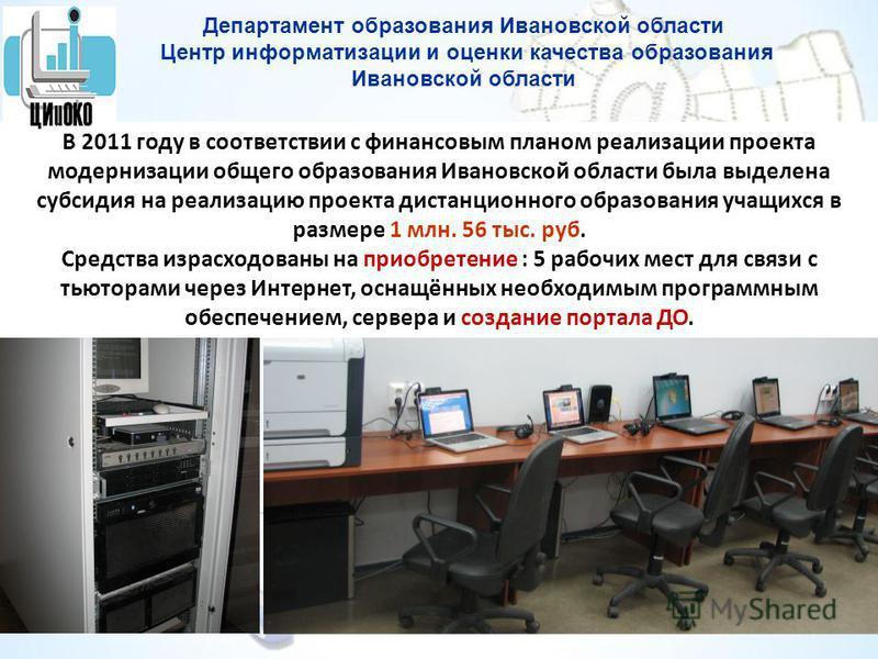 В 2011 году в соответствии с финансовым планом реализации проекта модернизации общего образования Ивановской области была выделена субсидия на реализацию проекта дистанционного образования учащихся в размере 1 млн. 56 тыс. руб. Средства израсходованы