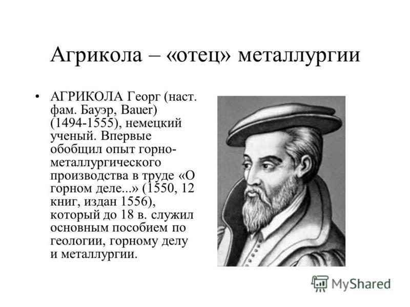 Агрикола – «отец» металлургии АГРИКОЛА Георг (наст. фам. Бауэр, Bauer) (1494-1555), немецкий ученый. Впервые обобщил опыт горно- металлургического производства в труде «О горном деле...» (1550, 12 книг, издан 1556), который до 18 в. служил основным п