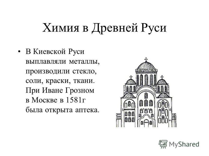 Химия в Древней Руси В Киевской Руси выплавляли металлы, производили стекло, соли, краски, ткани. При Иване Грозном в Москве в 1581 г была открыта аптека.