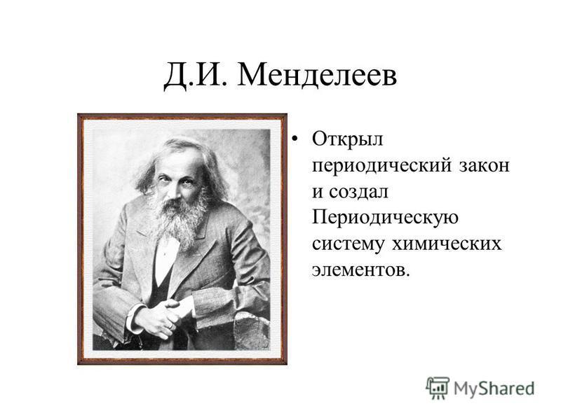 Д.И. Менделеев Открыл периодический закон и создал Периодическую систему химических элементов.