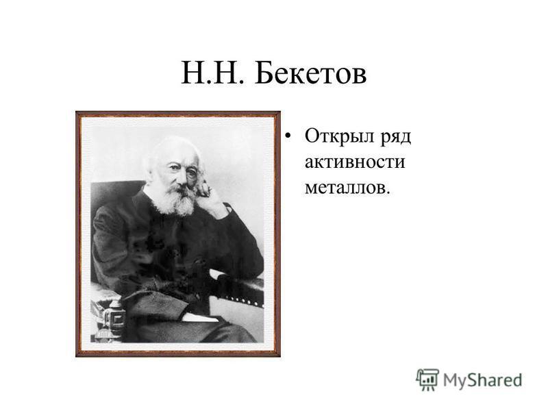 Н.Н. Бекетов Открыл ряд активности металлов.