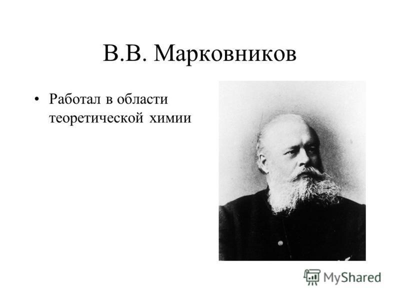 В.В. Марковников Работал в области теоретической химии
