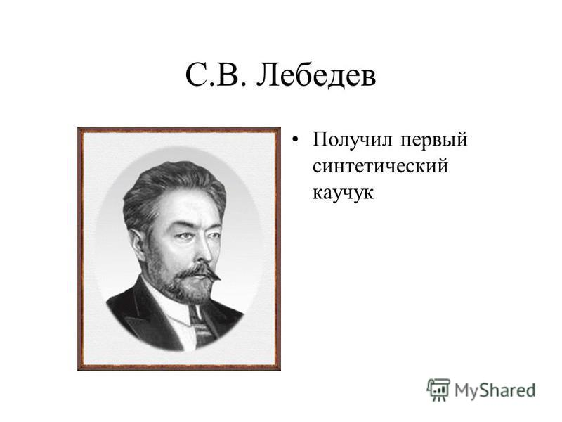 С.В. Лебедев Получил первый синтетический каучук