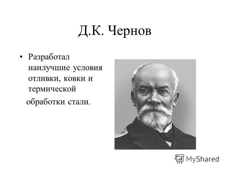 Д.К. Чернов Разработал наилучшие условия отливки, ковки и термической обработки стали.