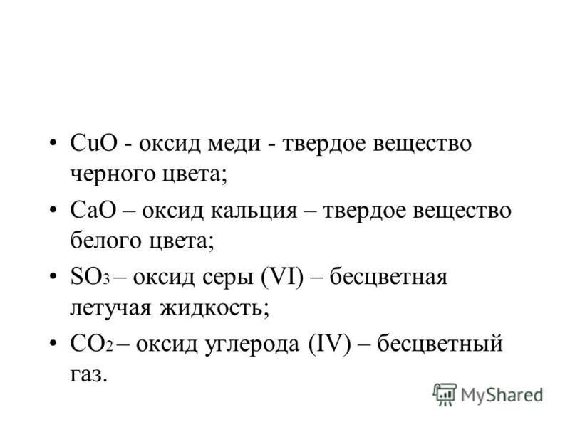 СuО - оксид меди - твердое вещество черного цвета; СаО – оксид кальция – твердое вещество белого цвета; SО 3 – оксид серы (VІ) – бесцветная летучая жидкость; СО 2 – оксид углерода (ІV) – бесцветный газ.
