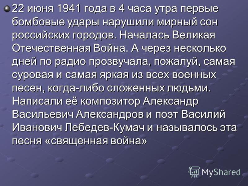 22 июня 1941 года в 4 часа утра первые бомбовые удары нарушили мирный сон российских городов. Началась Великая Отечественная Война. А через несколько дней по радио прозвучала, пожалуй, самая суровая и самая яркая из всех военных песен, когда-либо сло