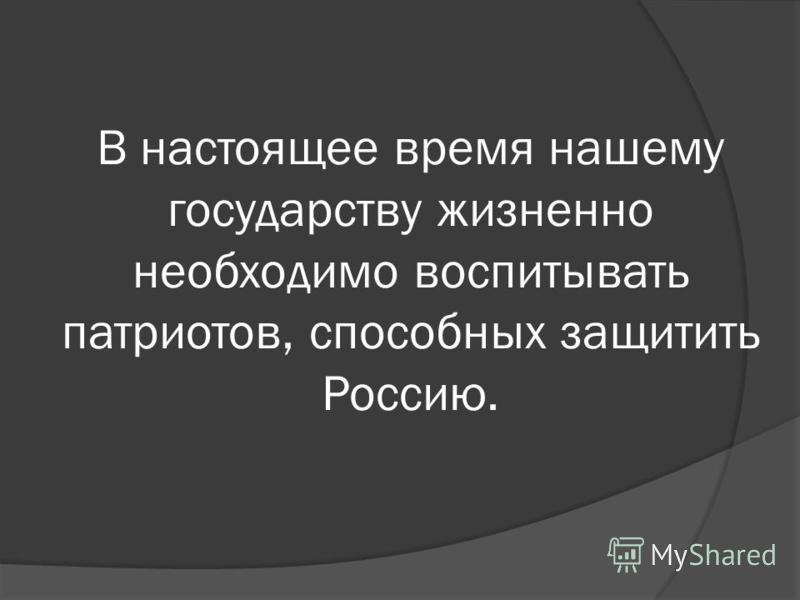 В настоящее время нашему государству жизнеонно необходимо воспитывать патриотов, способных защитить Россию.