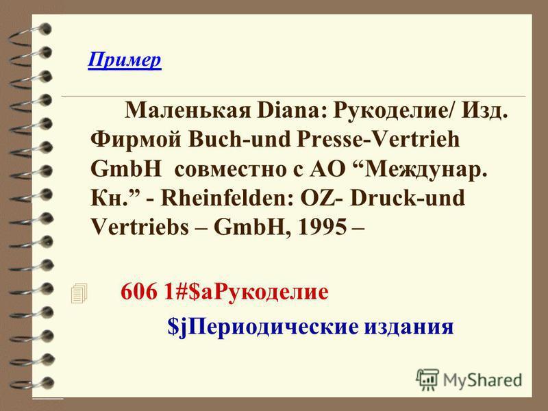 Пример Маленькая Diana: Рукоделие/ Изд. Фирмой Buch-und Presse-Vertrieh GmbH совместно с АО Междунар. Кн. - Rheinfelden: OZ- Druck-und Vertriebs – GmbH, 1995 – 4 606 1#$a Рукоделие $j Периодические издания