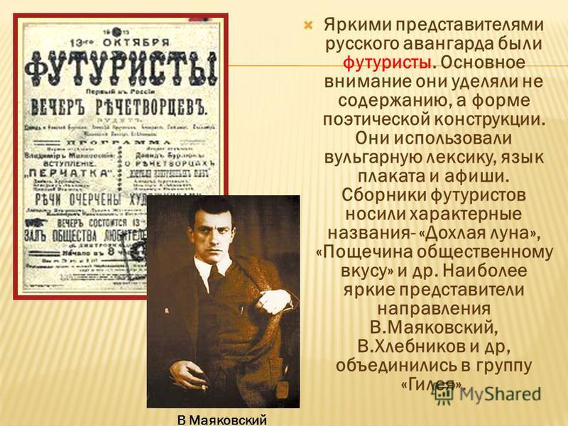 Яркими представителями русского авангарда были футуристы. Основное внимание они уделяли не содержанию, а форме поэтической конструкции. Они использовали вульгарную лексику, язык плаката и афиши. Сборники футуристов носили характерные названия- «Дохла