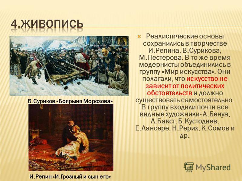 Реалистические основы сохранились в творчестве И.Репина, В.Сурикова, М.Нестерова. В то же время модернисты объединились в группу «Мир искусства». Они полагали, что искусство не зависит от политических обстоятельств и должно существовать самостоятельн