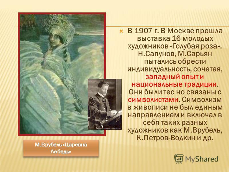 В 1907 г. В Москве прошла выставка 16 молодых художников «Голубая роза». Н.Сапунов, М.Сарьян пытались обрести индивидуальность, сочетая, западный опыт и национальные традиции. Они были тес но связаны с символистами. Символизм в живописи не был единым