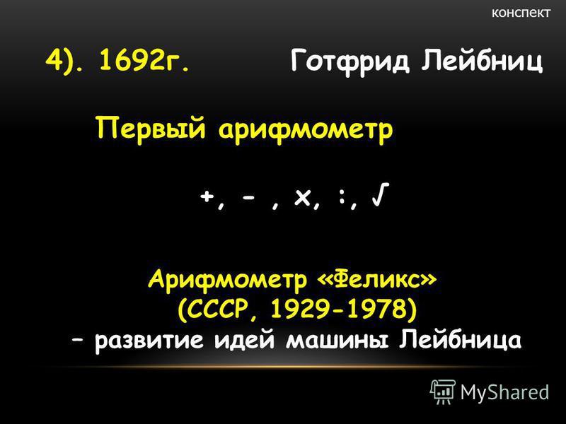 4). 1692 г. Готфрид Лейбниц Первый арифмометр +, -, х, :, конспект Арифмометр «Феликс» (СССР, 1929-1978) – развитие идей машины Лейбница