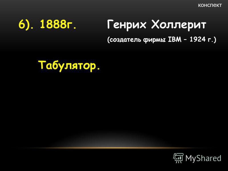 6). 1888 г. Генрих Холлерит (создатель фирмы IBM – 1924 г.) Табулятор. конспект