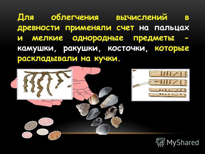 Для облегчения вычислений в древности применяли счет на пальцах и мелкие однородные предметы - камушки, ракушки, косточки, которые раскладывали на кучки.