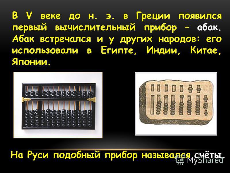 В V веке до н. э. в Греции появился первый вычислительный прибор – абак. Абак встречался и у других народов: его использовали в Египте, Индии, Китае, Японии. На Руси подобный прибор назывался счёты.