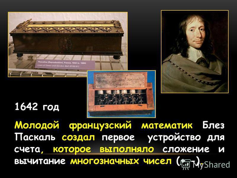 1642 год Молодой французский математик Блез Паскаль создал первое устройство для счета, которое выполняло сложение и вычитание многозначных чисел (+,-).