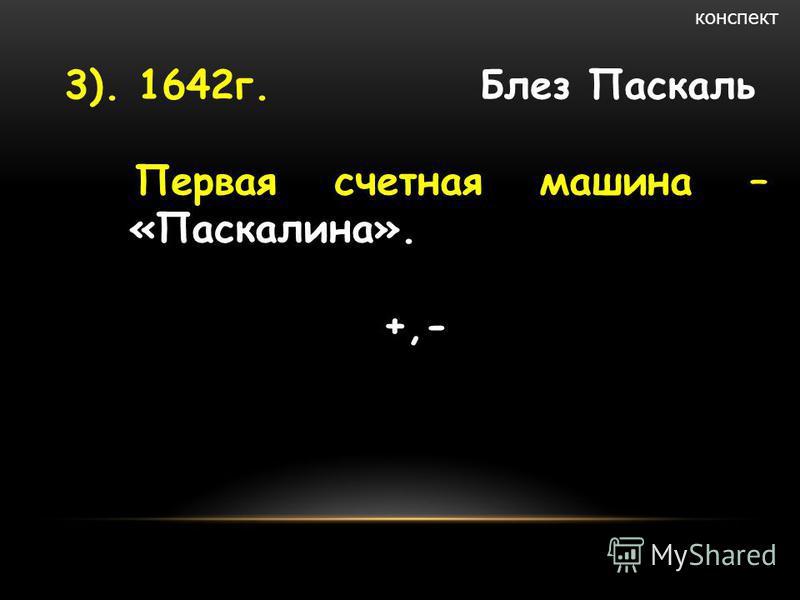3). 1642 г. Блез Паскаль Первая счетная машина – «Паскалина». +,- конспект