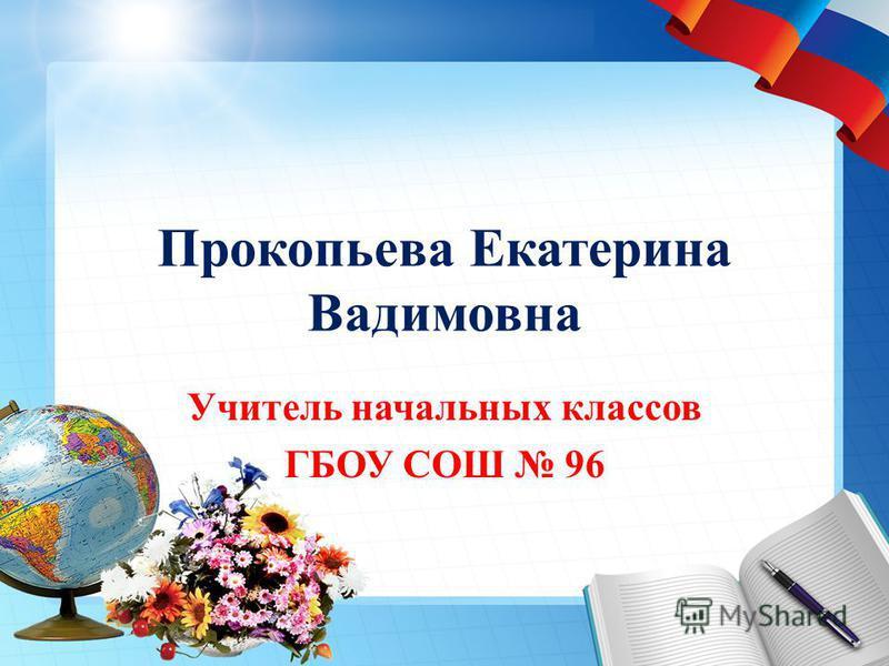 Прокопьева Екатерина Вадимовна Учитель начальных классов ГБОУ СОШ 96